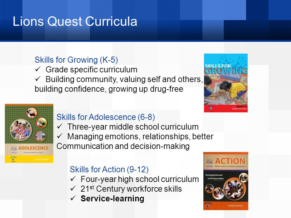 Lions Quest Curricula Skills for Growing (K-5) Grade specific curriculum Building community, valuing self and others, building confidence, growing up