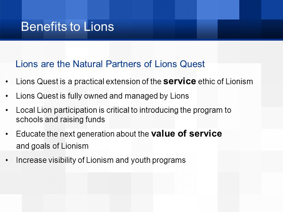 Benefits to Lions Lions are the Natural Partners of Lions Quest Lions Quest is a practical extension of the service ethic of Lionism Lions Quest is fu