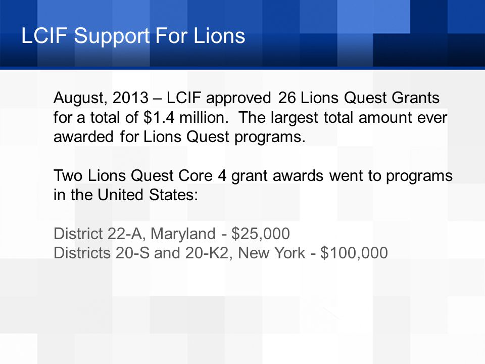 LCIF Support For Lions August, 2013 – LCIF approved 26 Lions Quest Grants for a total of $1.4 million. The largest total amount ever awarded for Lions