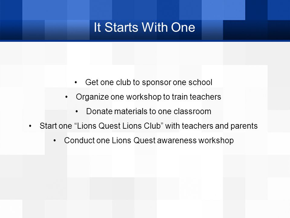 "It Starts With One Get one club to sponsor one school Organize one workshop to train teachers Donate materials to one classroom Start one ""Lions Quest"