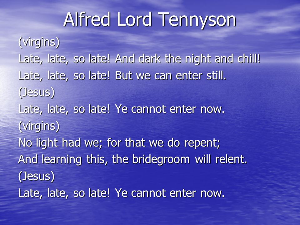 Alfred Lord Tennyson (virgins) Late, late, so late.