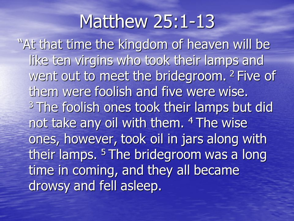Matthew 25:1-13 At that time the kingdom of heaven will be like ten virgins who took their lamps and went out to meet the bridegroom.