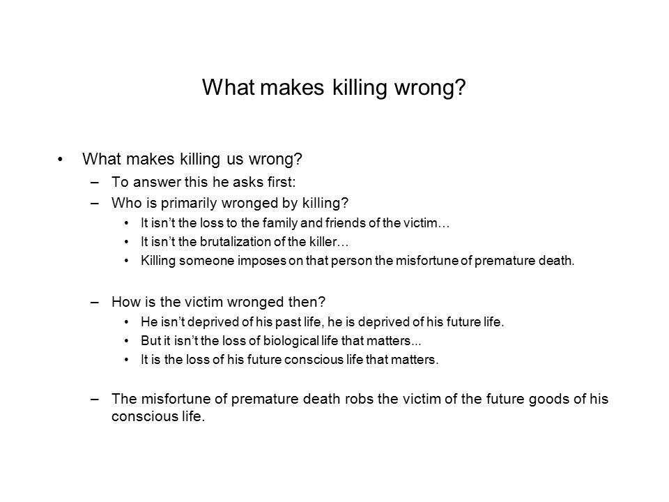 What makes killing wrong? What makes killing us wrong? –To answer this he asks first: –Who is primarily wronged by killing? It isn't the loss to the f
