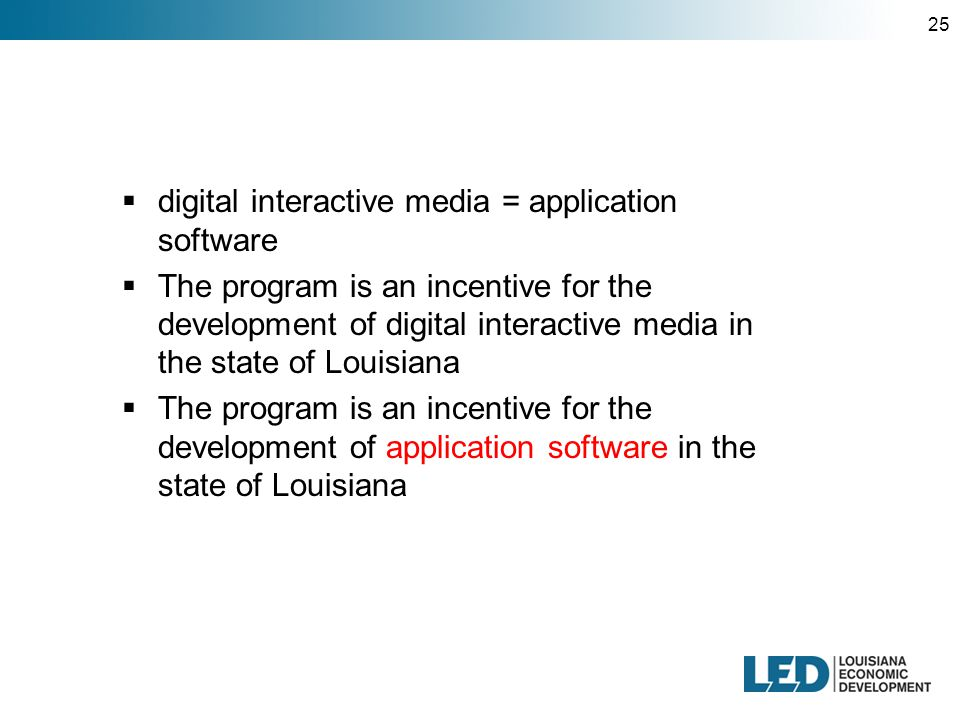 25  digital interactive media = application software  The program is an incentive for the development of digital interactive media in the state of Louisiana  The program is an incentive for the development of application software in the state of Louisiana