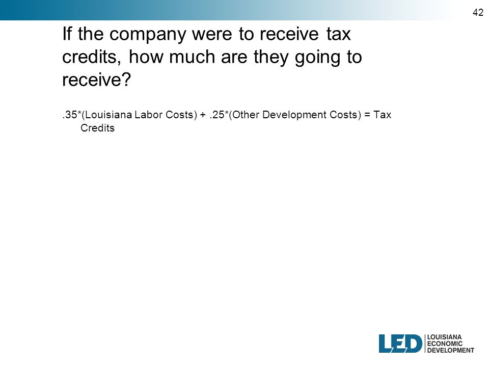 42 If the company were to receive tax credits, how much are they going to receive .35*(Louisiana Labor Costs) +.25*(Other Development Costs) = Tax Credits