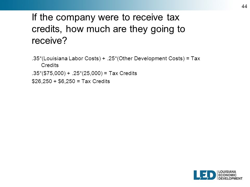 44 If the company were to receive tax credits, how much are they going to receive .35*(Louisiana Labor Costs) +.25*(Other Development Costs) = Tax Credits.35*($75,000) +.25*(25,000) = Tax Credits $26,250 + $6,250 = Tax Credits