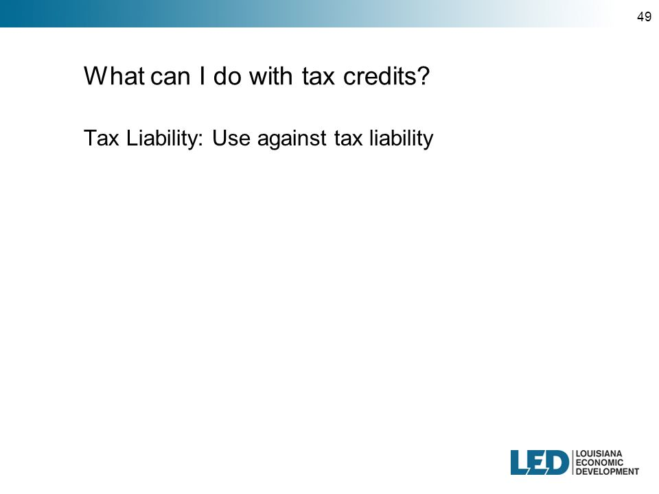 49 What can I do with tax credits Tax Liability: Use against tax liability