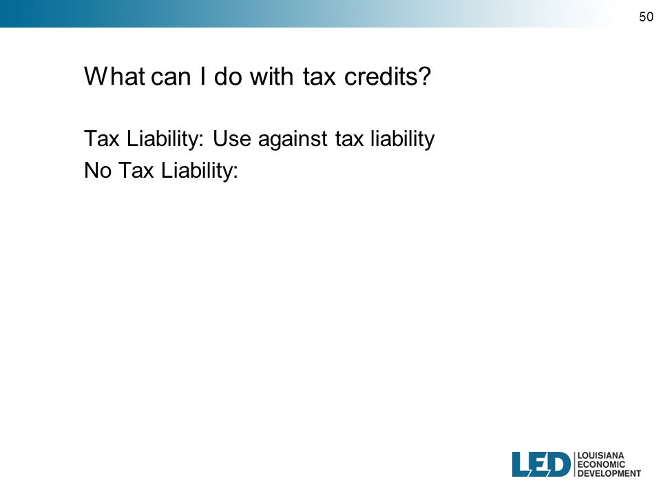 50 What can I do with tax credits Tax Liability: Use against tax liability No Tax Liability: