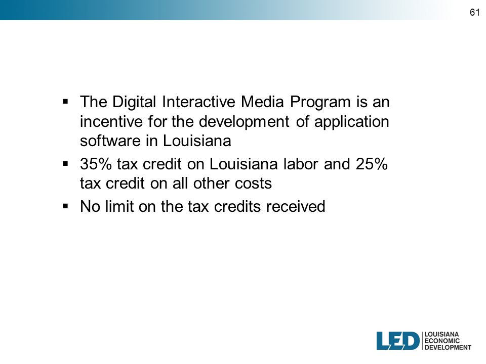 61  The Digital Interactive Media Program is an incentive for the development of application software in Louisiana  35% tax credit on Louisiana labor and 25% tax credit on all other costs  No limit on the tax credits received