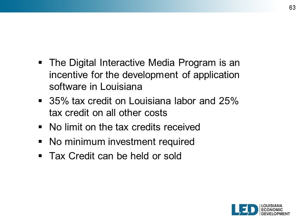 63  The Digital Interactive Media Program is an incentive for the development of application software in Louisiana  35% tax credit on Louisiana labor and 25% tax credit on all other costs  No limit on the tax credits received  No minimum investment required  Tax Credit can be held or sold