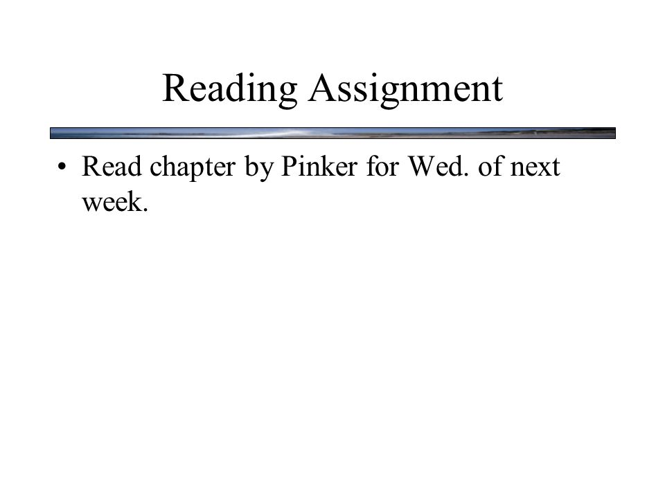 Reading Assignment Read chapter by Pinker for Wed. of next week.
