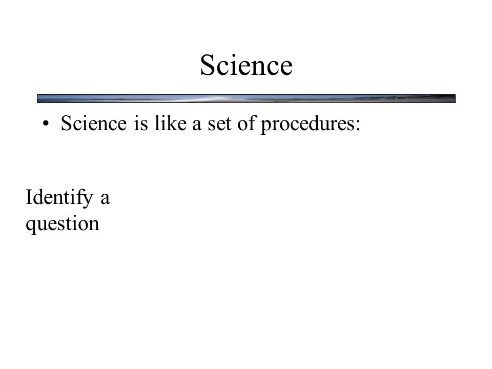 Science Science is like a set of procedures: Identify a question