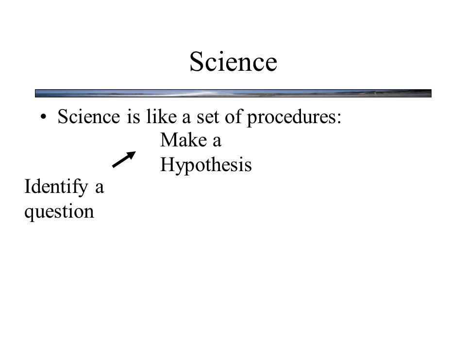 Science Science is like a set of procedures: Identify a question Make a Hypothesis