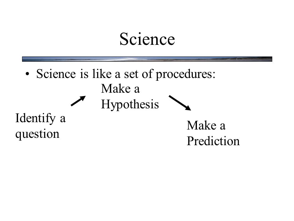 Science Science is like a set of procedures: Identify a question Make a Hypothesis Make a Prediction