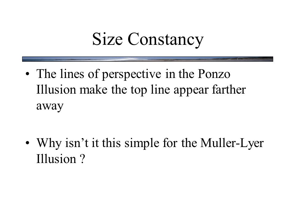 Size Constancy The lines of perspective in the Ponzo Illusion make the top line appear farther away Why isn't it this simple for the Muller-Lyer Illusion ?