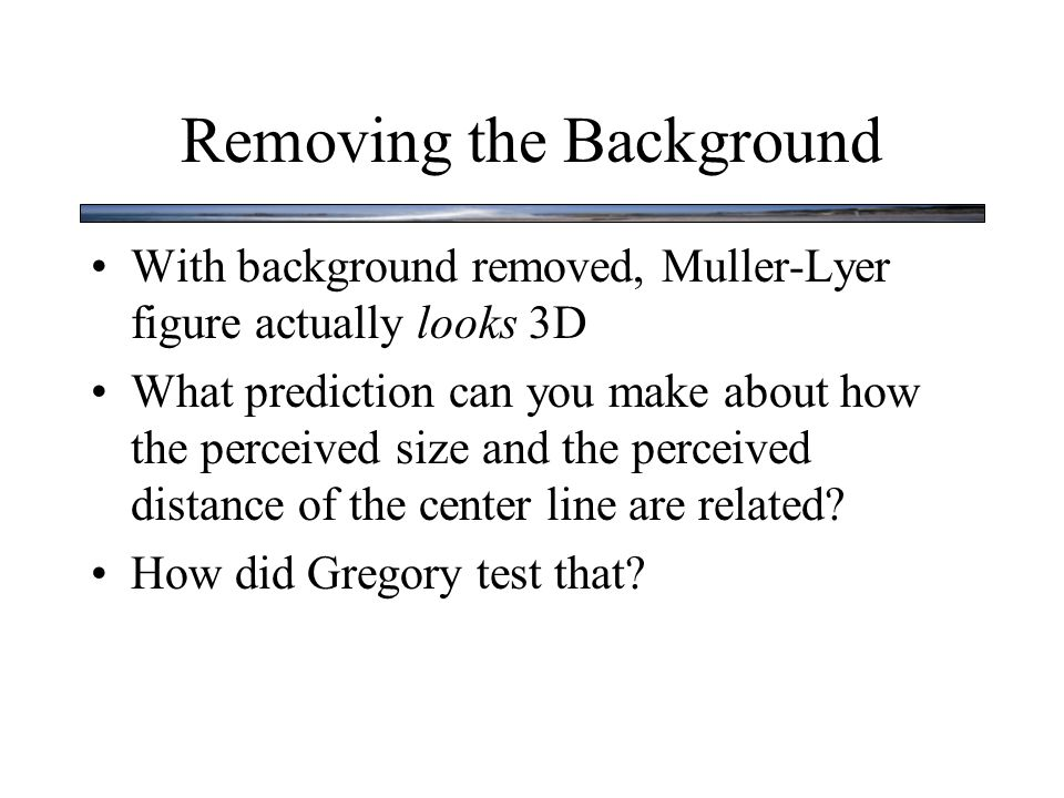 Removing the Background With background removed, Muller-Lyer figure actually looks 3D What prediction can you make about how the perceived size and the perceived distance of the center line are related.