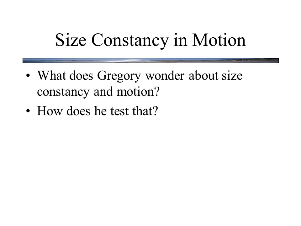 Size Constancy in Motion What does Gregory wonder about size constancy and motion.