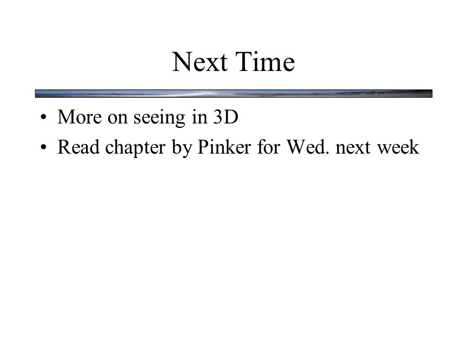 Next Time More on seeing in 3D Read chapter by Pinker for Wed. next week