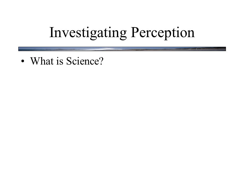 Investigating Perception What is Science? Science is a method for understanding how nature works