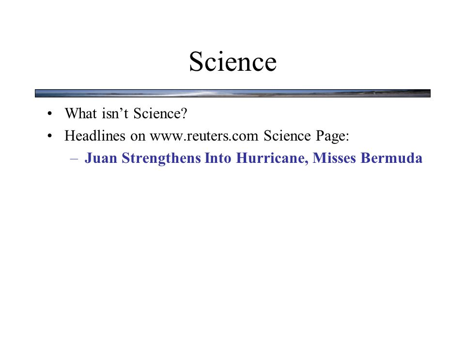 Science What isn't Science? Headlines on www.reuters.com Science Page: –Juan Strengthens Into Hurricane, Misses Bermuda