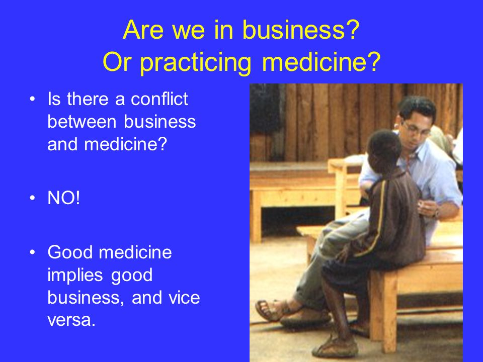 Are we in business. Or practicing medicine. Is there a conflict between business and medicine.