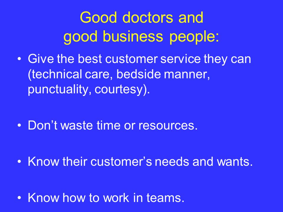 Good doctors and good business people: Give the best customer service they can (technical care, bedside manner, punctuality, courtesy).