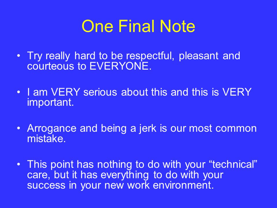 One Final Note Try really hard to be respectful, pleasant and courteous to EVERYONE.