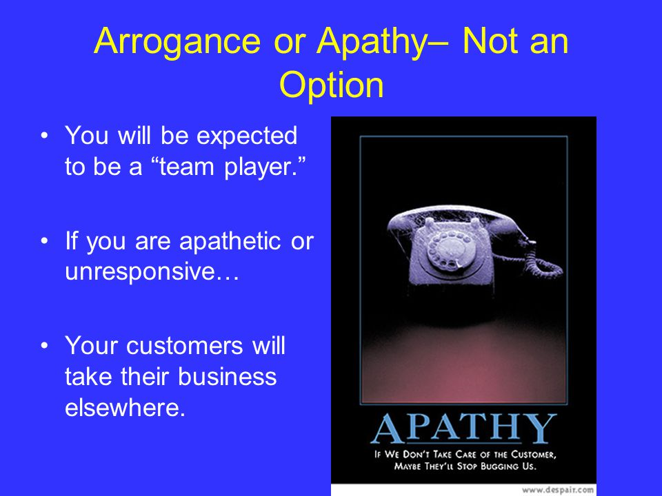 Arrogance or Apathy– Not an Option You will be expected to be a team player. If you are apathetic or unresponsive… Your customers will take their business elsewhere.