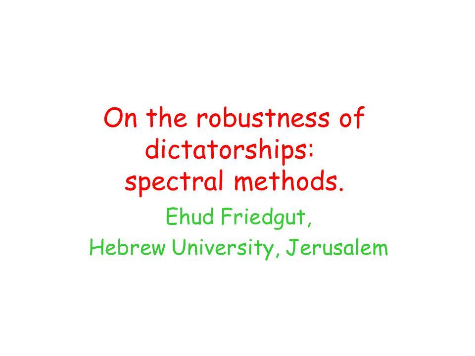 On the robustness of dictatorships: spectral methods. Ehud Friedgut, Hebrew University, Jerusalem