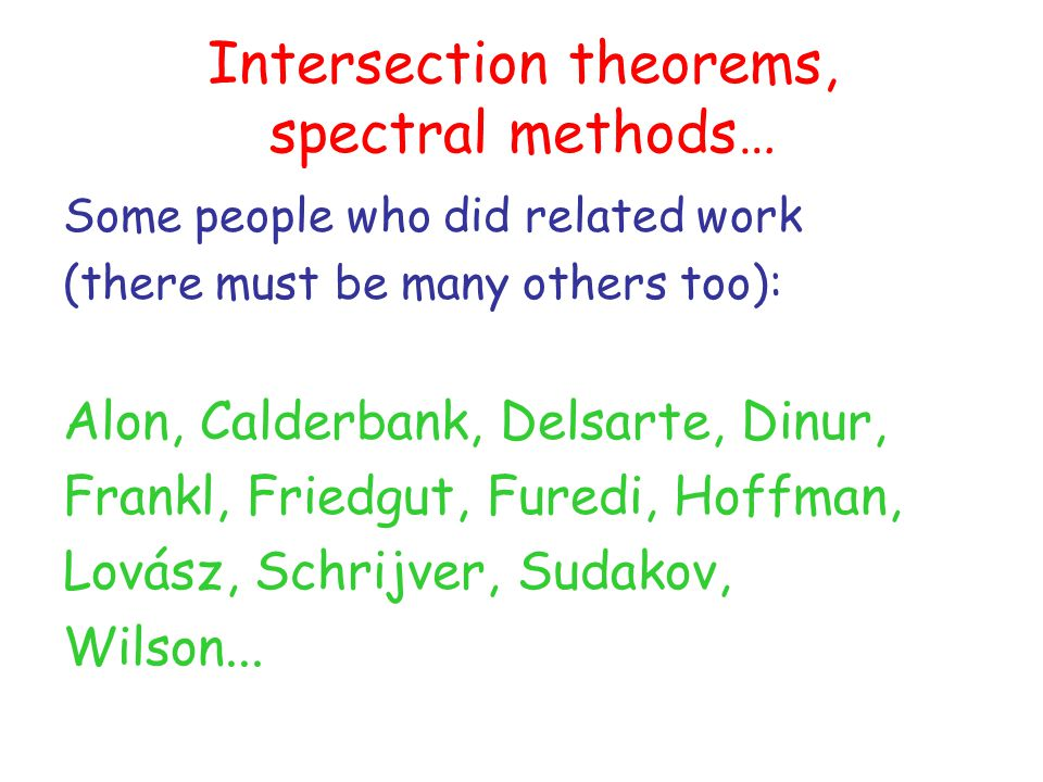 Intersection theorems, spectral methods… Some people who did related work (there must be many others too): Alon, Calderbank, Delsarte, Dinur, Frankl, Friedgut, Furedi, Hoffman, Lovász, Schrijver, Sudakov, Wilson...