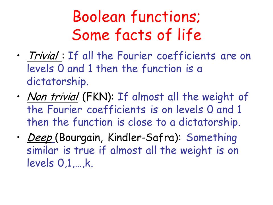 Boolean functions; Some facts of life Trivial : If all the Fourier coefficients are on levels 0 and 1 then the function is a dictatorship.