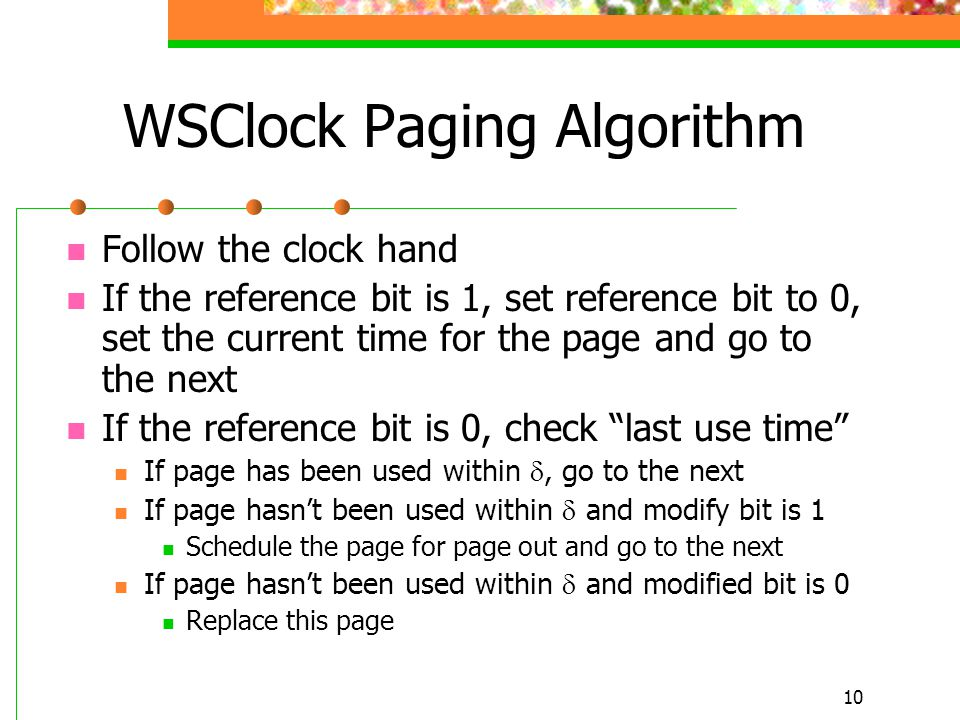 10 WSClock Paging Algorithm Follow the clock hand If the reference bit is 1, set reference bit to 0, set the current time for the page and go to the n