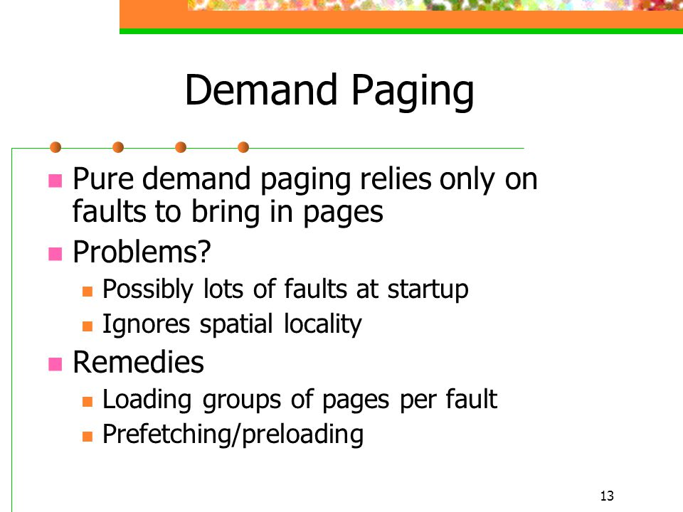 13 Demand Paging Pure demand paging relies only on faults to bring in pages Problems.