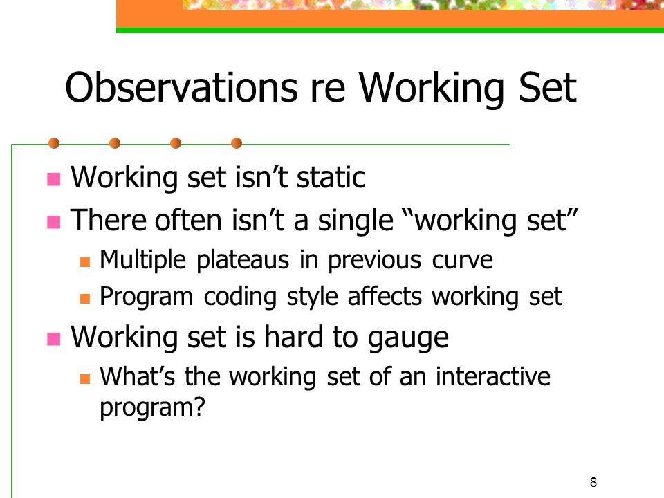 8 Observations re Working Set Working set isn't static There often isn't a single working set Multiple plateaus in previous curve Program coding style affects working set Working set is hard to gauge What's the working set of an interactive program?