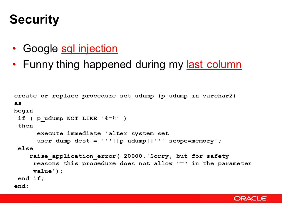 Security Google sql injectionsql injection Funny thing happened during my last columnlast column create or replace procedure set_udump (p_udump in varchar2) as begin if ( p_udump NOT LIKE %=% ) then execute immediate alter system set user_dump_dest = ||p_udump|| scope=memory ; else raise_application_error(-20000, Sorry, but for safety reasons this procedure does not allow = in the parameter value ); end if; end;