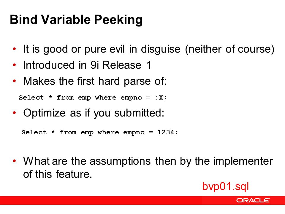 Bind Variable Peeking It is good or pure evil in disguise (neither of course) Introduced in 9i Release 1 Makes the first hard parse of: Optimize as if you submitted: What are the assumptions then by the implementer of this feature.