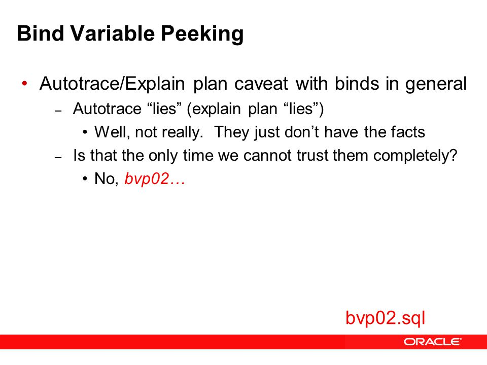 Bind Variable Peeking Autotrace/Explain plan caveat with binds in general – Autotrace lies (explain plan lies ) Well, not really.