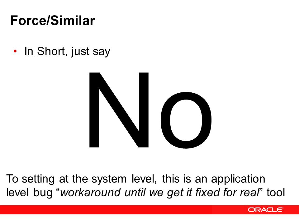 Force/Similar In Short, just say No To setting at the system level, this is an application level bug workaround until we get it fixed for real tool