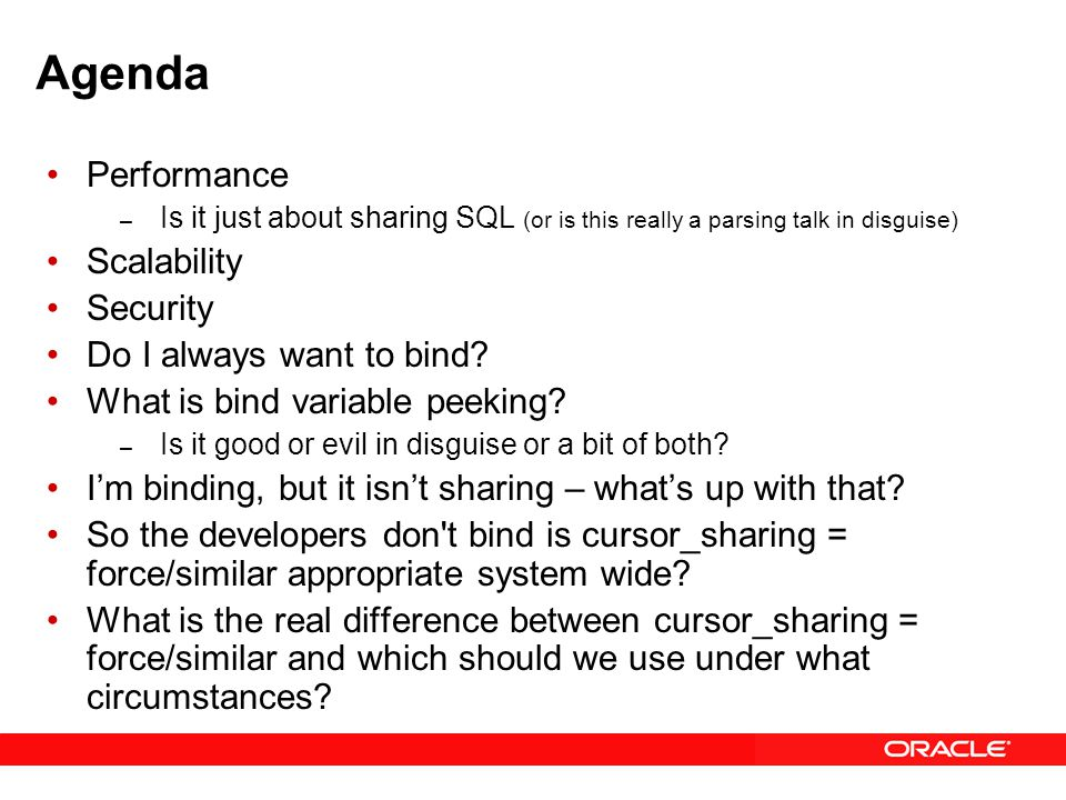 Performance What is involved in all Parses – The conventional parse - syntax – Semantic check What about a hard parse – Optimization (can you spell C.P.U…) – Row Source Generation And then we can finally execute it Soft Parse is lighter weight – But it is called a shared pool, not your pool – Shared data structures have to be protected Optimization can be avoided Row Source Generation can be avoided Bind01.sql