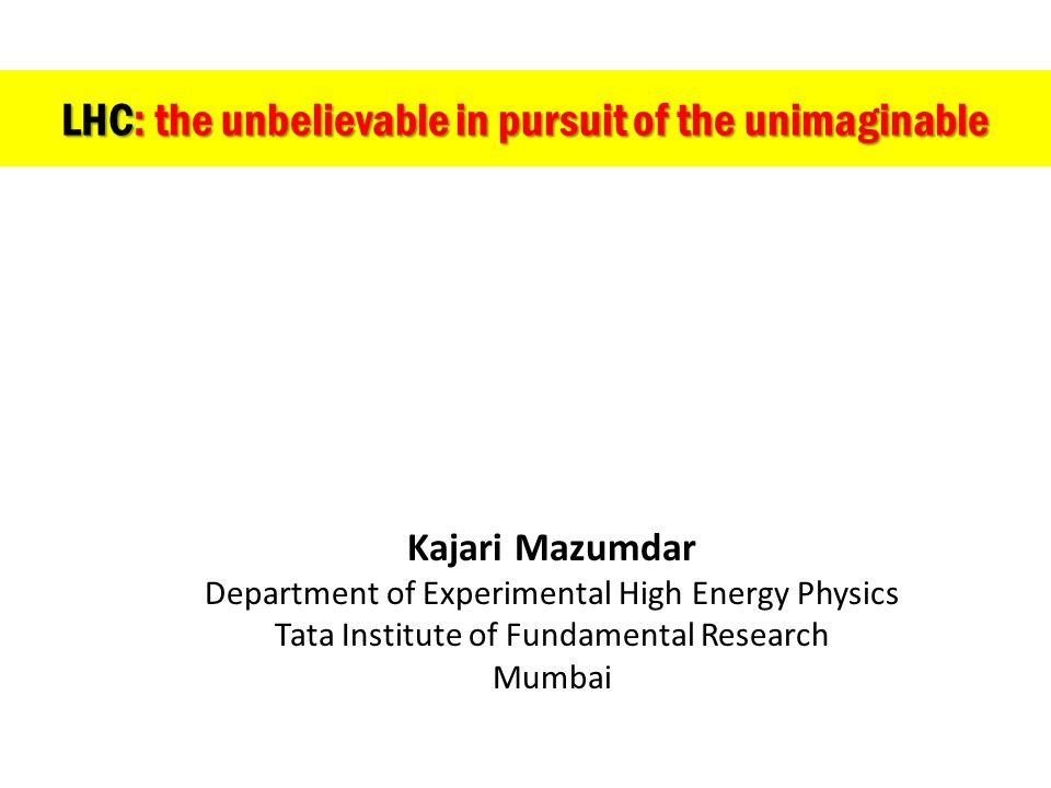 LHC: the unbelievable in pursuit of the unimaginable Kajari Mazumdar Department of Experimental High Energy Physics Tata Institute of Fundamental Rese