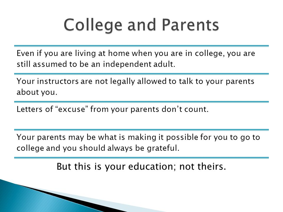 Even if you are living at home when you are in college, you are still assumed to be an independent adult. Your instructors are not legally allowed to