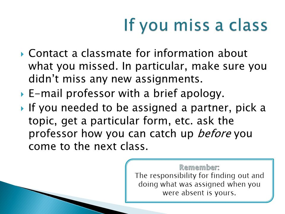  Contact a classmate for information about what you missed. In particular, make sure you didn't miss any new assignments.  E-mail professor with a b