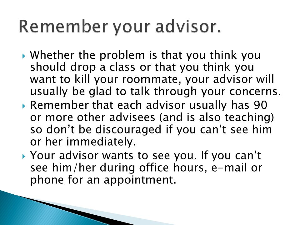  Whether the problem is that you think you should drop a class or that you think you want to kill your roommate, your advisor will usually be glad to