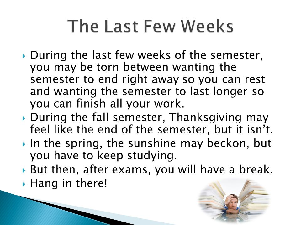  During the last few weeks of the semester, you may be torn between wanting the semester to end right away so you can rest and wanting the semester t