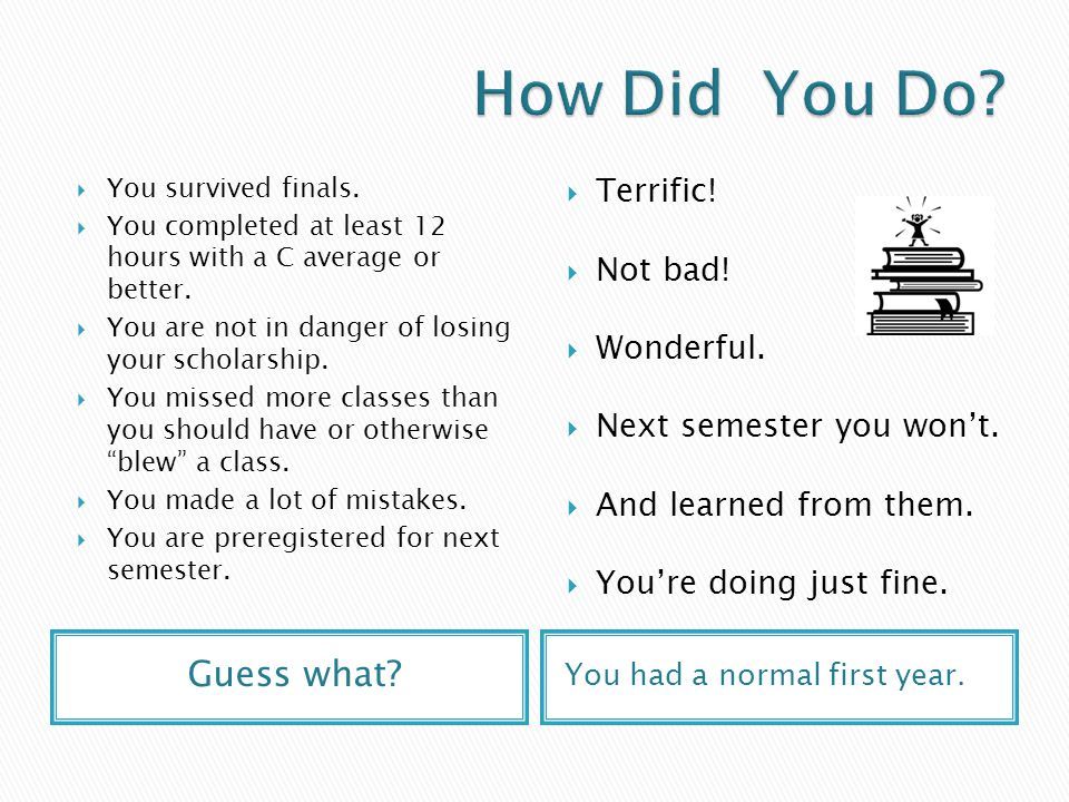 Guess what.You had a normal first year.  You survived finals.