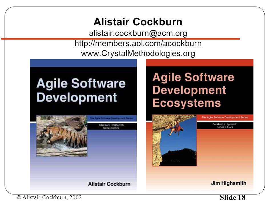 © Alistair Cockburn, 2002 Slide 18 Alistair Cockburn alistair.cockburn@acm.org http://members.aol.com/acockburn www.CrystalMethodologies.org