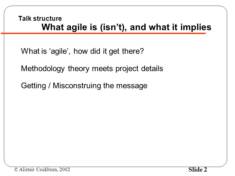 © Alistair Cockburn, 2002 Slide 2 Talk structure What agile is (isn't), and what it implies What is 'agile', how did it get there.