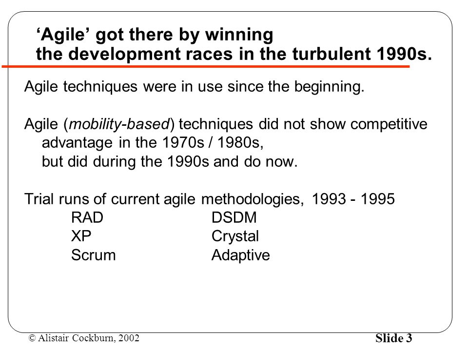 © Alistair Cockburn, 2002 Slide 3 'Agile' got there by winning the development races in the turbulent 1990s.