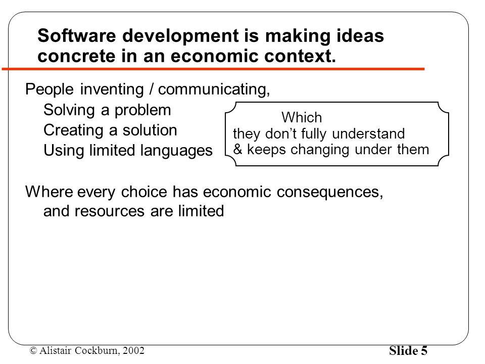 © Alistair Cockburn, 2002 Slide 5 Software development is making ideas concrete in an economic context.